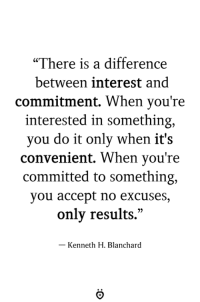 """True! 👌: """"There is a difference  between interest and  commitment, When you're  interested in something,  you do it only when it's  convenient. When you're  committed to something,  you accept no excuses  only results.""""  - Kenneth H. Blanchard True! 👌"""