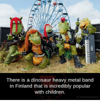 Heavies Metal: There is a dinosaur heavy metal band  in Finland that is incredibly popular  with children  fb.com/factsweird