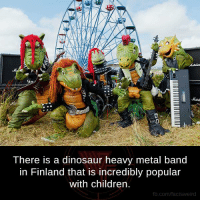 This is amazing.  Video : https://youtu.be/E2eXICPPBdQ: There is a dinosaur heavy metal band  in Finland that is incredibly popular  with children  fb.com/facts Weird This is amazing.  Video : https://youtu.be/E2eXICPPBdQ