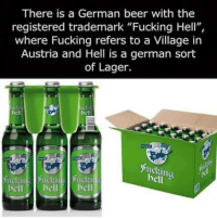 "~Guitarded~: There is a German beer with the  registered trademark ""Fucking Hell"",  where Fucking refers to a Village in  Austria and Hell is a german sort  of Lager.  hell  bell ~Guitarded~"