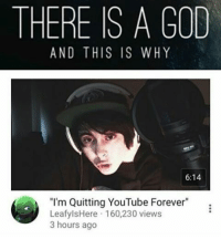 """Checking if this is real brb Ok stop asking if this is real, yes it is real but he's just clickbaiting: THERE IS A GOD  AND THIS IS WHY  6:14  """"I'm Quitting YouTube Forever  LeafylsHere 160,230 views  3 hours ago Checking if this is real brb Ok stop asking if this is real, yes it is real but he's just clickbaiting"""
