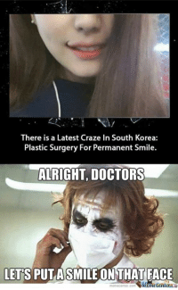 Why so serious?: There is a Latest Craze In South Korea:  Plastic Surgery For Permanent Smile.  ALRIGHT DOCTORS  LETS PUTA SMILE ONTHAT FACE  Center Why so serious?