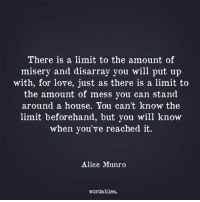 disarray: There is a limit to the amount of  misery and disarray you will put up  with, for love, just as there is a limit to  the amount of mess you can stand  around a house. You can't know the  limit beforehand, but you will know  when you've reached it  Alice Munro  wordables.