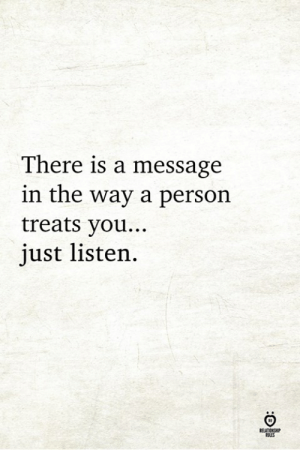 You, Just, and There: There is a message  in the way a persorn  treats you...  just listen.  RELATIONCR  OLES