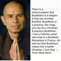 "Memes, Buddha, and Dalai Lama: There is a  misconception that  Buddhism is a religion  & that you worship  Buddha. Buddhism is  a practice, like Yoga,  you can be a Christian  & practice Buddhism.  I met a Catholic priest  who lives in a Buddhist  Monastery in France. He  told me that Buddhism  makes him a better  Christian. I love that.  Thich Nhat Hanh ""Don't try to use what you learn from Buddhism to be a Buddhist; use it to be a better whatever-you-already-are"" -The Dalai Lama"