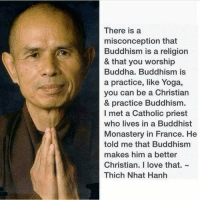 Love, Memes, and Buddha: There is a  misconception that  Buddhism is a religion  & that you worship  Buddha. Buddhism is  a practice, like Yoga,  you can be a Christian  & practice Buddhism  I met a Catholic priest  who lives in a Buddhist  Monastery in France. He  told me that Buddhism  makes him a better  Christian. I love that.  Thich Nhat Hanh @dilutethepower