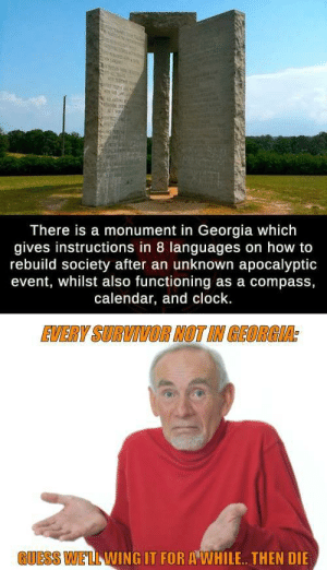 Note to self: Rendezvous in Georgia.. by mitspur314 MORE MEMES: There is a monument in Georgia which  gives instructions in 8 languages on how to  rebuild society after an unknown apocalyptic  event, whilst also functioning as a compass,  calendar, and clock.  EVERY SURVIVOR NOT IN GEORGIA:  GUESS WELL WING IT FOR A WHILE. THEN DIE Note to self: Rendezvous in Georgia.. by mitspur314 MORE MEMES