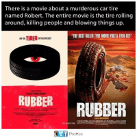 "tyre: There is a movie about a murderous car tire  named Robert. The entire movie is the tire rolling  around, killing people and blowing things up.  ""THE BEST KILLER TYRE MOVIE YOU'LL EVER SE  RUBBER  RUBBER  MIA 9GAG.COM  ef  Postize"