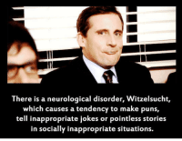 <p>Now I Know The Name Of My Disease.</p>: There is a neurological disorder, Witzelsucht,  which causes a tendency to make puns,  tell inappropriate jokes or pointless stories  in socially inappropriate situations. <p>Now I Know The Name Of My Disease.</p>