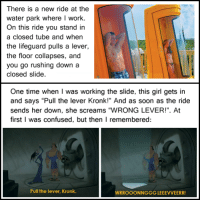 """tastefullyoffensive:  [via] : There is a new ride at the  water park where I work.  On this ride you stand in  a closed tube and when  the lifeguard pulls a lever,  the floor collapses, and  you go rushing down a  closed slide.  One time when I was working the slide, this girl gets in  and says """"Pull the lever Kronk!"""" And as soon as the ride  sends her down, she screams """"WRONG LEVER!"""". At  first I was confused, but then I remembered:  Pull the lever, Kronk.  WRROOONNGGG LEEEVVEERR! tastefullyoffensive:  [via]"""