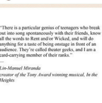 "Memes, Music, and Genius: ""There is a particular genius of teenagers who break  out into song spontaneously with their friends, know  all the words to Rent and/or Wicked, and will do  anything for a taste of being onstage in front of an  audience. They're called theater geeks, and I am a  card-carrying member oftheir ranks.""  Lin-Manuel Miranda  creator of the Tony Award winning musical, In the  Heights Oh Lin you know me too well..."