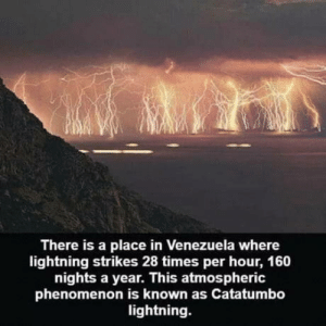 That's a lot of lighting: There is a place in Venezuela where  lightning strikes 28 times per hour, 160  nights a year. This atmospheric  phenomenon is known as Catatumbo  lightning. That's a lot of lighting