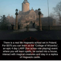 "College, Life, and Memes: There is a real life Hogwarts school set in Poland.  For $375 you can learn at the ""College of Wizardry"",  an epic 4 day LARP (live action role playing) event  where you will learn spells, be sorted into a house  interact with magical creatures and stay in a replica  of Hogwarts castle."
