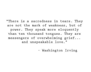 "In Tears: ""There is a sacredness in tears. They  are not the mark of weakness, but of  eloquently  power. They speak  more  than ten thousand tongues. They  messengers of overwhelming grief.. .  and unspeakable love.  are  Washington Irving"