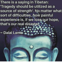 Via @divine_ethereal_energy 👈 Never lose Hope 💜🙏 awakespiritual: There is a saying in Tibetan:  Tragedy should be utilized a  a  source of strength. No matter what  sort of difficulties, how painful  experience is, if we lose our hope,  that's our real disaster  Dalai Lama Via @divine_ethereal_energy 👈 Never lose Hope 💜🙏 awakespiritual