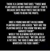 "One of the best lessons...: THERE IS A SAYING THAT GOES: ""THOSE WHO  PLANT DATES DO NOT HARVEST DATES"". THAT'S  BECAUSE DATE PALM TREES TAKE 80 TO 90  YEARS TO BEAR THE FRUITS.  ONCE A YOUNG MAN MET AN OLD MONK  PLANTING DATES AND ASKED: ""WHY ARE YOU  PLANTING DATES IF YOU KNOW YOU WILL NOT  HARVEST THEM?  WISELY THE OLD MONK REPLIED WITH A  KIND SMILE ON HIS FACE: ""MY SON, GO EAT  A FAT DICK. THE YARD IS MINE AND I PLANT  WHATEVER THE FUCKI WANT."" One of the best lessons..."