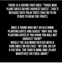 "Me irl: THERE IS A SAYING THAT GOES: ""THOSE WHO  PLANT DATES DO NOT HARVEST DATES"" THATS  BECAUSE DATE PALM TREES TAKE 80 TO 90  YEARS TO BEAR THE FRUITS  ONCE A YOUNG MAN MET AN OLD MONK  PLANTING DATES AND ASKED: ""WHY ARE YOU  PLANTING DATES IF YOU KNOW YOU WILL NOT  HARVEST THEM?""  WISELY THE OLD MONK REPLIED WITH A  KIND SMILE ON HIS FACE: ""MY SON, GO EAT  A FAT DICK. THE YARD IS MINE AND I PLANT  WHATEVER THE FUCKI WANT."" Me irl"