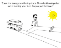 Oh: There is a stranger on the top track. The relentless Algerian  sun is burning your face. Do you pull the lever?  4000 Oh
