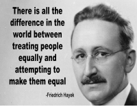 hayek: There is all the  difference in the  world between  treating people  equally and  attempting to  make them equal  -Friedrich Hayek