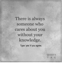 <3: There is always  someone who  cares about you  without your  knowledge.  Type 'yes' if you agree  QUOTE  T A G <3