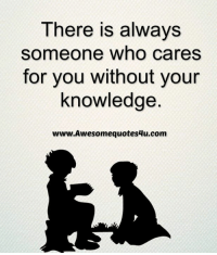 who cares: There is always  someone who cares  for you without your  knowledge  www Awesome quotes4u.com