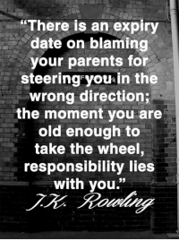 """Memes, Parents, and Date: """"There is an expiry  date on blaming  your parents for  steering you in the  wrong direction;  the moment you are  old enough to  take the wheel  responsibility lies  with you."""
