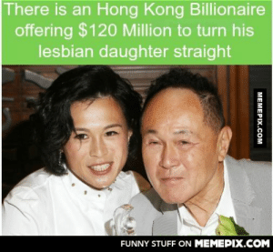 Wait… what?omg-humor.tumblr.com: There is an Hong Kong Billionaire  offering $120 Million to turn his  lesbian daughter straight  FUNNY STUFF ON MEMEPIX.COM  MEMEPIX.COM Wait… what?omg-humor.tumblr.com