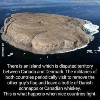"Club, Memes, and The Other Guys: There is an island which is disputed territory  between Canada and Denmark. The militaries of  both countries periodically visit to remove the  other guy's flag and leave a bottle of Danislh  schnapps or Canadian whiskey.  This is what happens when nice countries fight. Far in the Arctic North lies the barren and desolate Hans Island. The uninhabited half-square-mile island, possessing no apparent natural resources, is a bizarre sliver of territory for two countries to fight over. However, since the early 1930s, this nondescript rock has been at the center of an ongoing disagreement between Canada and Denmark. According to World Atlas, Hans Island is located in the middle of the 22-mile wide Nares Strait, which separates Greenland, an autonomous territory of Denmark, from Canada. Due to international law, all countries have the right to claim territory within 12 miles of their shore. As such, Hans Island is technically located in both Danish and Canadian waters. World Atlas notes that the island was decided to be Danish territory by the Permanent Court of International Justice of the League of Nations in 1933. However, as the League of Nations fell apart in the 1930s and was then replaced by the United Nations, the ruling on the status of Hans Island carries little to no weight. The issue of Hans Island then loss traction in popular consciousness and the concerns of the Canadian and Danish governments throughout World War II and the heights of the Cold War, only to reemerge in 1984. On that year, Denmark's minister of Greenland affairs visited the island and planted a Danish flag. At the base of the flag, he left a note saying, ""Welcome to the Danish island,"" along with a bottle of brandy, CBC reports. And since then, the two countries have waged a not-quite-serious ""whiskey war"" over Hans Island. Peter Takso Jensen, the Danish Ambassador to the US, has said that ""when Danish military go there, they leave a bottle of schnapps. And when [Canadian] military forces come there, they leave a bottle of Canadian Club and a sign saying, 'Welcome to Canada.'"""