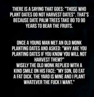 """Inspirational Quote: THERE IS ASAYING THAT GOES: """"THOSE WHO  PLANT DATES DO NOT HARVEST DATES"""". THAT'S  BECAUSE DATE PALM TREES TAKE 80 TO 90  YEARS TO BEAR THE FRUITS.  ONCE A YOUNG MAN MET AN OLD MONK  PLANTING DATES AND ASKED: """"WHY ARE YOU  PLANTING DATES IF YOU KNOW YOU WILL NOT  HARVEST THEM?""""  WISELY THE OLD MONK REPLIED WITH A  KIND SMILE ON HIS FACE: """"MY SON, GO EAT  A FAT DICK. THE YARD IS MINE AND I PLANT  WHATEVER THE FUCKI WANT. Inspirational Quote"""