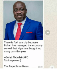Cars, Memes, and News: There is fuel scarcity because  Buhari has managed the economy  so well that Nigerians bought too  many cars this year  ~Bolaji Abdullai (APC  Spokesperson)  The Republican News  09:41 Please was he being serious???? 😩😭😭😭 Nigeria our country krakstv nigeria buhari fuelscarcity