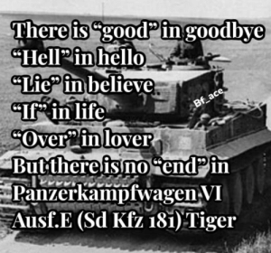 "Life, History, and Tiger: There is ""goodP ingoodbye  ""HellPinhello  ""Tie in believe  ""If in life  COver2in lover  Butthereis no endPin  Panzerkampfwagen VI  Ausf.E (Sd Kfz 181) Tiger  Bf_ace Panzerkampfwagen"
