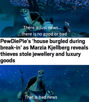 """Bad, News, and Break: There is just news...  ..there is no good or bad  PewDiePie's 'house burgled during  break-in' as Marzia Kjellberg reveals  thieves stole jewellery and luxury  goods  That is bad news """"That is bad news"""""""