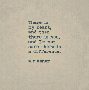 Heart, You, and Sure: There is  my heart,  and then  there is you,  and I'm not  sure there is  a difference.  a.r.asher