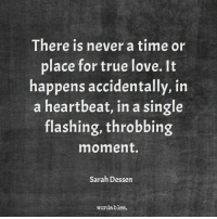 Love, True, and Time: There is never a time or  place for true love. It  happens accidentally, in  a heartbeat, in a single  flashing, throbbing  moment.  Sarah Dessen  wordables.