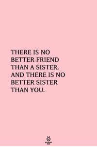 Friend, You, and There: THERE IS NO  BETTER FRIEND  THAN A SISTER.  AND THERE IS NO  BETTER SISTER  THAN YOU
