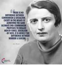 TRUTH! #SocialismSucks: THERE IS NO  DIFFERENCE BETWEEN  COMMUNISM & SOCIALISM,  EXCEPT IN THE MEANS OF  ACHIEVING THE SAME  ULTIMATE END: COMMUNISM  PROPOSES TO ENSLAVE  MEN BY FORCE, SOCIALISM  BY VOTE. IT IS MERELY THE  DIFFERENCE BETWEEN  MURDER & SUICIDE  AYN RAND  TURNING  POINT USA TRUTH! #SocialismSucks