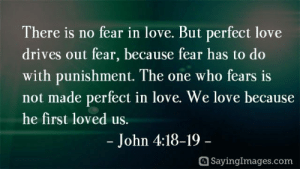 christian quotes about life: There is no fear in love. But perfect love  drives out fear, because fear has to do  with punishment. The one who fears is  not made perfect in love. We love because  he first loved us.  - John 4:18-19-  SayingImages.com christian quotes about life