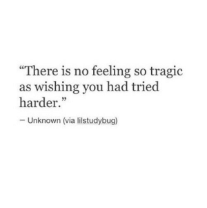 """Via, Unknown, and You: """"There is no feeling so tragic  as wishing you had tried  harder.""""  Unknown (via lilstudybug)"""