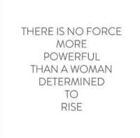 Powerful, Force, and Woman: THERE IS NO FORCE  MORE  POWERFUL  THAN A WOMAN  DETERMINED  TO  RISE