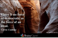 Memes, Image, and 🤖: There is no force  so democratic as  the force of an  ideal.  Calvin Coolidge  Brainy  Quote  Image Copyright 2012 Xplure, Inc