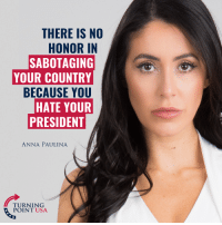 Anna, Memes, and 🤖: THERE IS NO  HONOR IN  SABOTAGING  YOUR COUNTRY  BECAUSE YOU  HATE YOUR  PRESIDENT  ANNA PAULINA  TURNING  POINT USA Anna Paulina Is Spot On Here! #iHeartAmerica