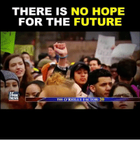 Future, Memes, and Protest: THERE IS NO HOPE  FOR THE FUTURE  FOX  NEWS  THE O'REILLY FACTOR: 20 🇺🇸 High school snowflakes walk out of class to protest Donald J. Trump...😂😂😂 👊🏽💀👍🏽 UncleSamsMisguidedChildren 🇺🇸 Check out our store. Link in bio. 🇺🇸 LIKE our Facebook page 🇺🇸 Subscribe to our YouTube Channel 🇺🇸 Visit our website for more News and Information. 🇺🇸 www.UncleSamsMisguidedChildren.com 🇺🇸 Tag and Join our Misguided Family @unclesamsmisguidedchildren USE CODE USMCNATION10 for 10% off our Store. MisguidedLife MisguidedNation USMCNation Apparel ProGun 2A Tactical alllivesmatter k9 POLICE trump Gun SemperFi Ammo republican USMC Deplorable oathkeeper snowflake trumpwall donaldtrump trump trumpmemes MAGA pence armystrong republicans sheepdog backtheblue.