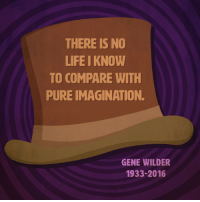 Gene Wilder: THERE IS NO  LIFE I KNOW  TO COMPARE WITH  PURE IMAGINATION.  GENE WILDER  1933-2016