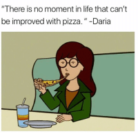 """Life, Memes, and Pizza: """"There is no moment in life that can't  be improved with pizza.""""-Daria"""