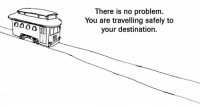no problem: There is no problem  You are travelling safely to  your destination.