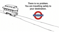 London, Travel, and Trolley: There is no problem.  You are travelling safely to  your destination  LONDON  UNDERGROUND  TRANSPORT This would be an insanely good ad :D