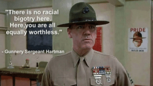 "The right way: ""There is no racial  bigotry here.  Here,you are all  equally worthless.""  PRIDE  Gunnery Sergeant Hartman  UL MIN  Fargo @ssehh No 1 Givos a Fuck W The right way"