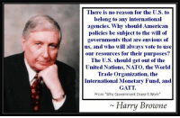 """Nato: There is no reason for the U.S. t<o  belong to any international  agencies. Why should American  policies be subject to the will of  governments that are envious of  us, and who will always vote to use  our resources for their purposes?  The U.S. should get out of the  United Nations, NATO, the World  Trade Organization, the  International Monetary Fund, and  GATT  From """"Why Government Doesn't Work""""  Harry Browne"""