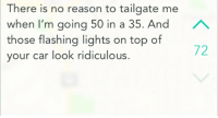 Reason, Car, and Top: There is no reason to tailgate me  when I'm going 50 in a 35. And  those flashing lights on top of  72  your car look ridiculous