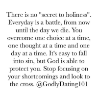 """Memes, 🤖, and One Day at a Time: There is no """"secret to holiness""""  Everyday is a battle, from now  until the day we die. You  overcome one choice at a time,  one thought at a time and one  day at a time. It's easy to fall  into sin, but God is able to  protect you. Stop focusing on  your shortcomings and look to  the cross. (a Godly Dating 101"""